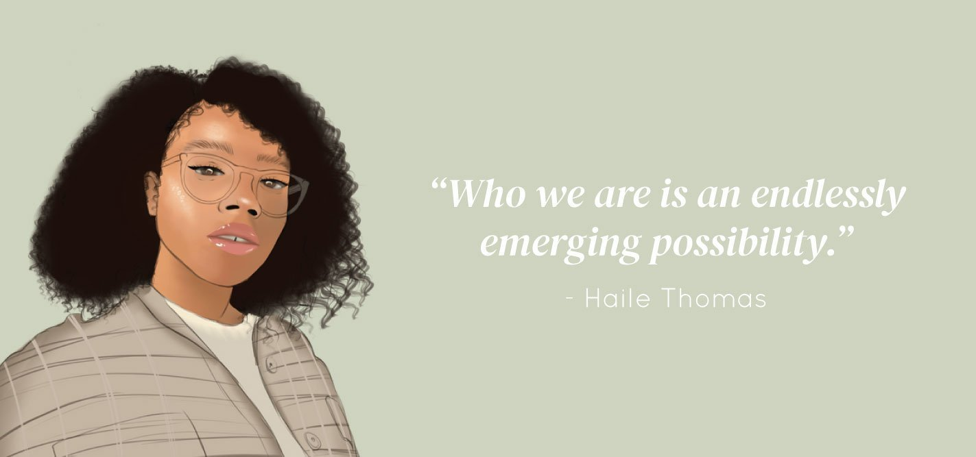 """Who we are is an endlessly emerging possibility."" - Haile Thomas"